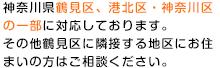 神奈川県鶴見区、港北区・神奈川区の一部に対応しております。その他鶴見区に隣接する地域にお住まいの方はご相談ください。